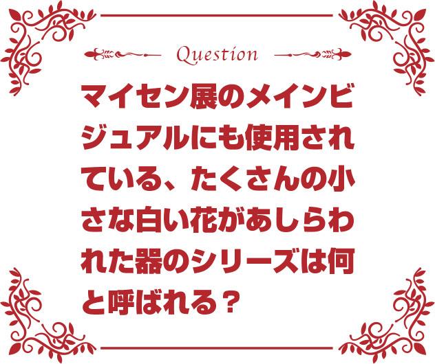 マイセン展のメインビジュアルにも使用されている、たくさんの小さな白い花があしらわれた器のシリーズは何と呼ばれる?