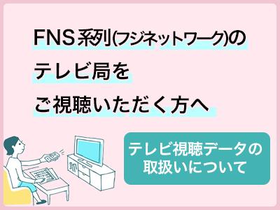 FNS系列(フジネットワーク)のテレビ局をご視聴頂く方へ テレビ視聴データの取り扱いについて